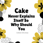 Cake Never Explains Itself Why Should You