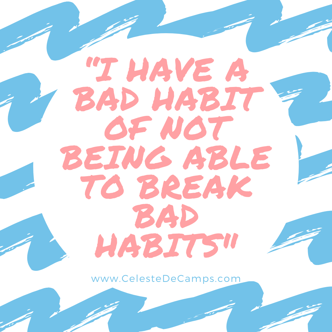 """I have a bad habit of not being able to break bad habits"""