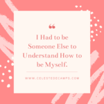 I had to be someone else to understand how to be myself.