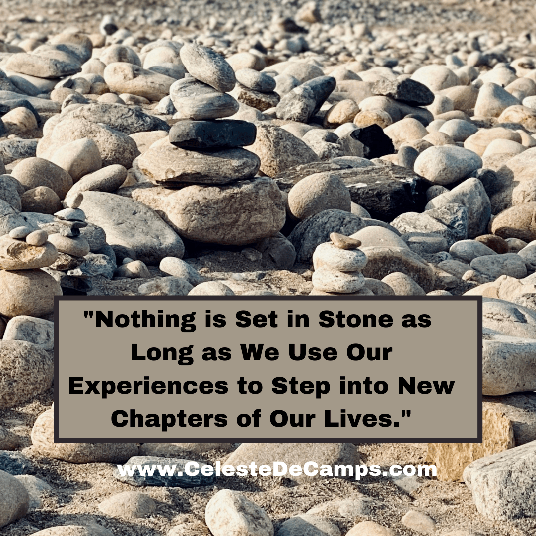 """""""Nothing is set in stone as long as we use our experiences to step into new chapters of our lives."""""""