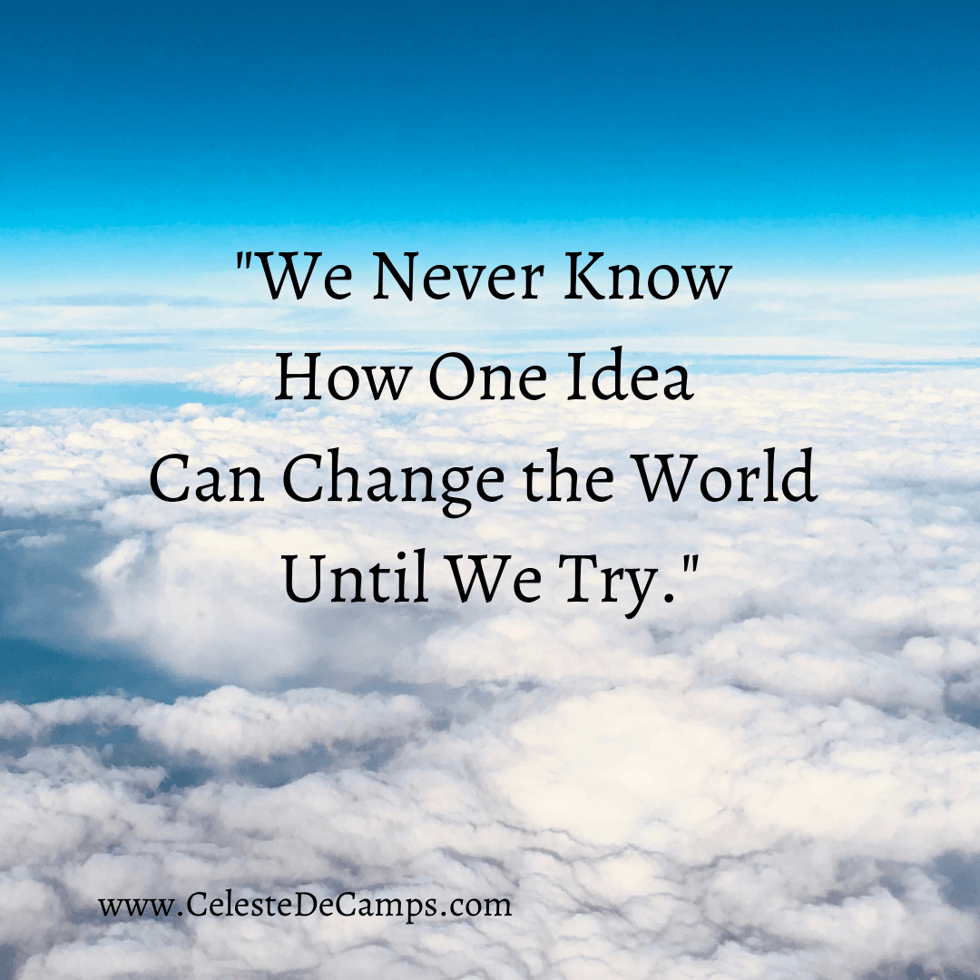 """""""We never know how one idea can change the world until we try."""""""