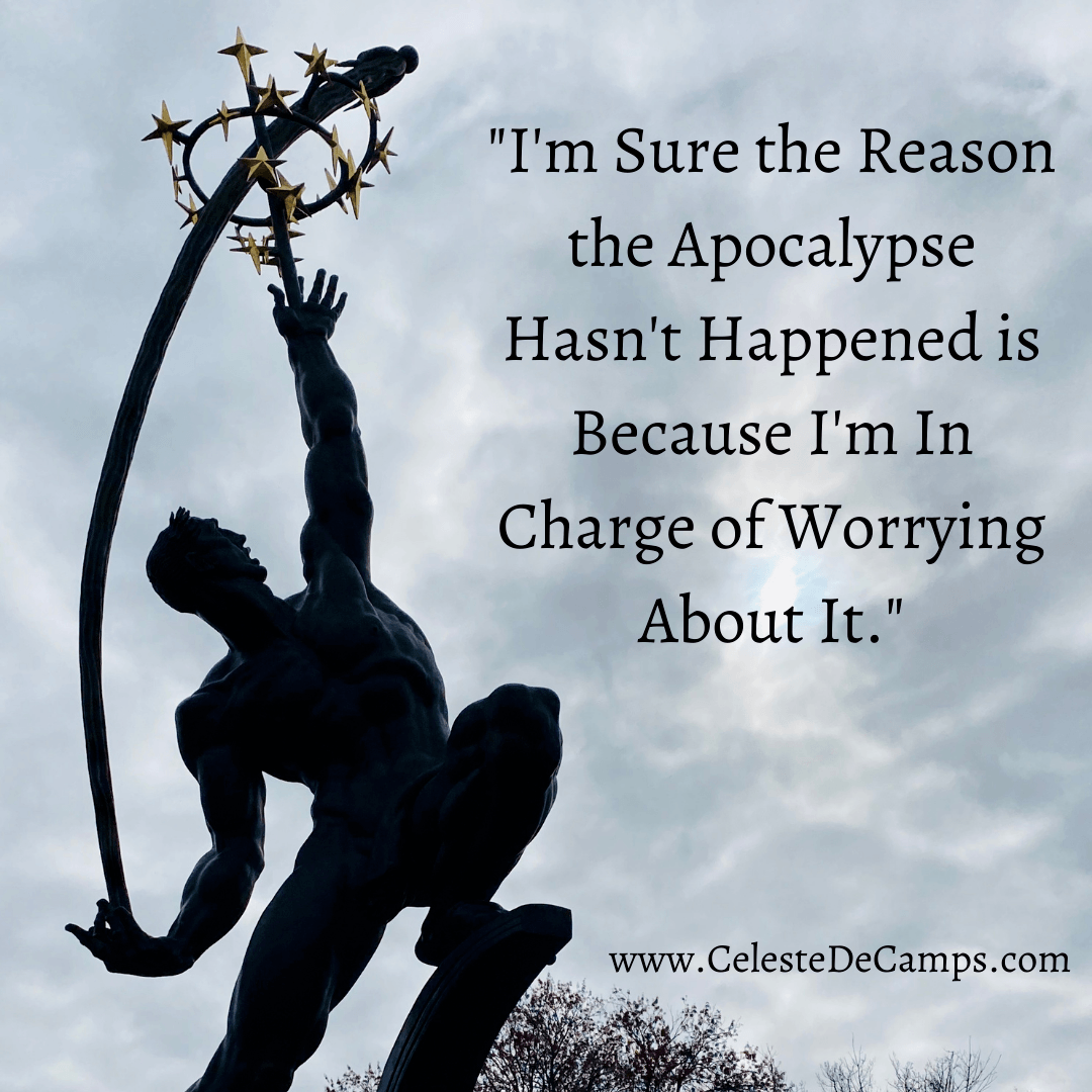 """""""I'm Sure the Reason the Apocalypse Hasn't Happened is Because I'm In Charge of Worrying About It."""""""