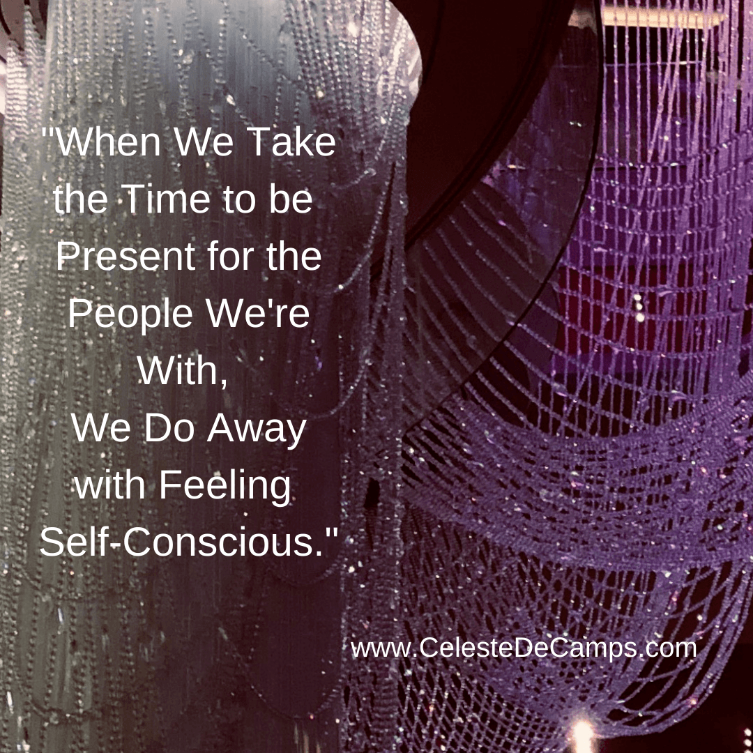 """""""When we take the time to be present for the people we're with, we do away with feeling self-conscious."""""""