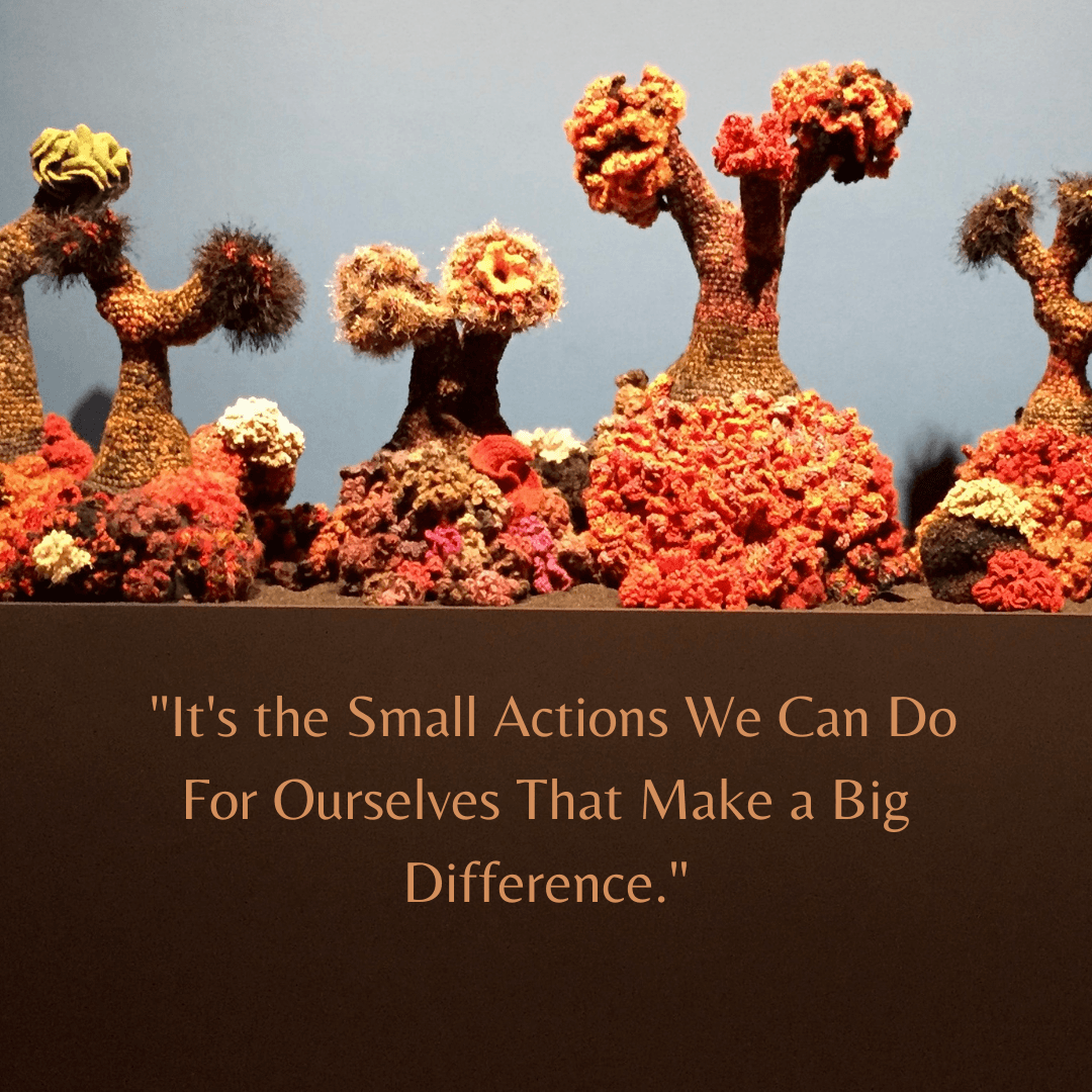 """""""It's the small actions we can do for ourselves that make a big difference."""""""