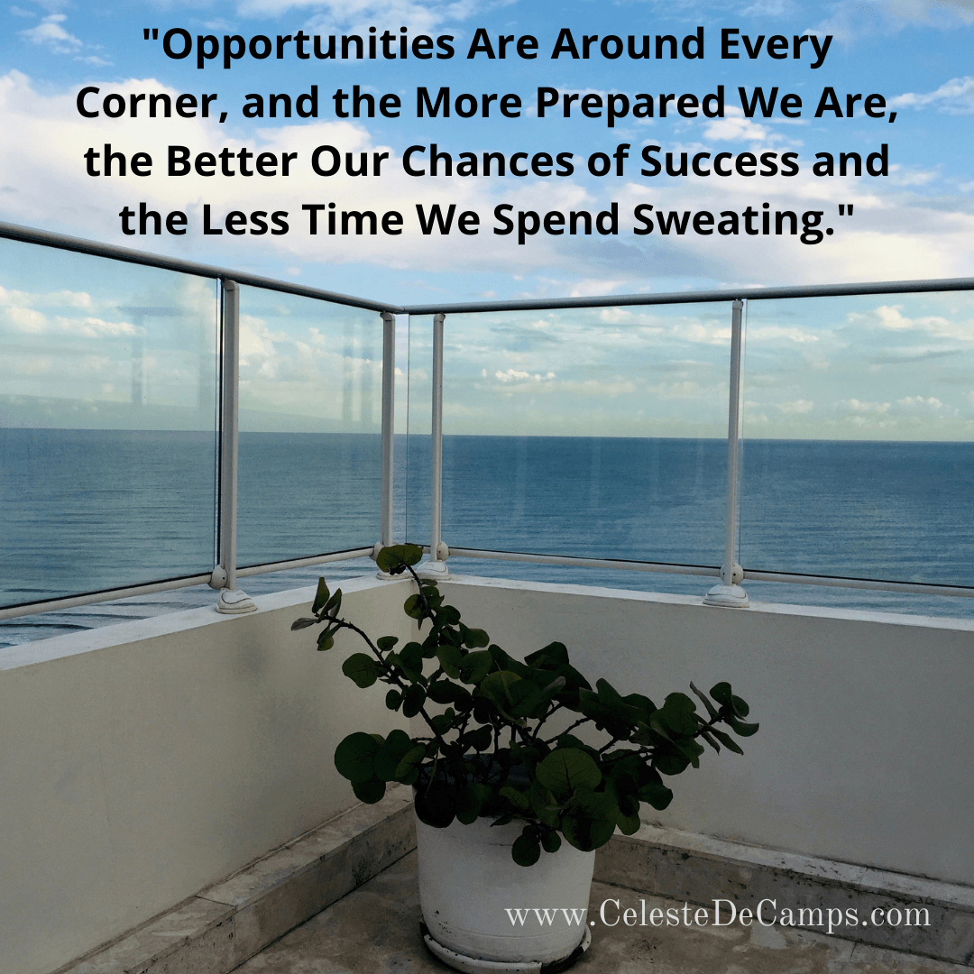 """""""Opportunities Are Around Every Corner, and the More Prepared We Are, the Better Our Chances of Success and the Less Time We Spend Sweating."""""""